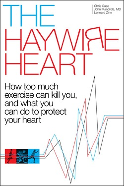 The Haywire Heart - How too much exercise can kill you, and what you can do to protect your heart, by Chris Case, John Mandrola, Lennard Zinn